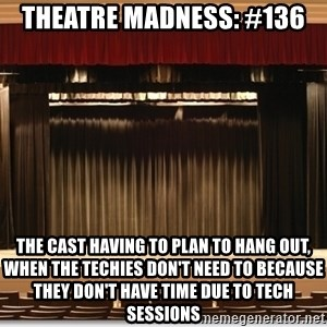 Theatre Madness - Theatre Madness: #136 The cast having to plan to hang out, when the techies don't need to because they don't have time due to tech sessions