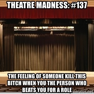 Theatre Madness - Theatre Madness: #137 the feeling of SOMEONE KILL THIS BITCH when you the person who beats you for a role
