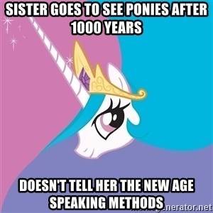 Celestia - sister goes to see ponies after 1000 years doesn't tell her the new age speaking methods