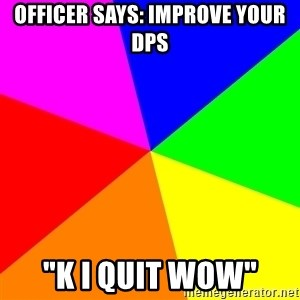 "advice background - officer says: improve your dps ""K i quit WOW"""