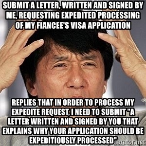 "Jackie Chan - Submit a letter, written and signed by me, requesting expedited processing of my fiancee's visa application replies that in order to process my expedite request, i need to submit ""a letter written and signed by you that explains why your application should be expeditiously processed"""