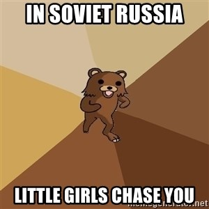 Pedo Bear From Beyond - In soviet russia little girls chase you