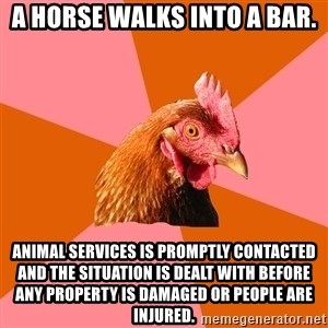 Anti Joke Chicken - A horse walks into a bar. Animal services is promptly contacted and the situation is dealt with before any property is damaged or people are injured.
