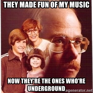 Vengeance Dad - They made fun of my music Now They're the ones who're underground