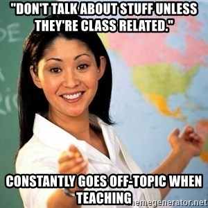 "Unhelpful High School Teacher - ""don't talk about stuff unless theY're class related."" constantly goes off-topic when teaching"
