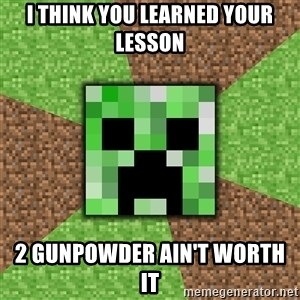 Minecraft Creeper - i think you learned your lesson 2 gunpowder ain't worth it