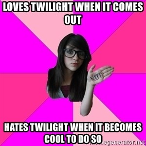 Idiot Nerd Girl - loves twilight when it comes out hates twilight when it becomes cool to do so