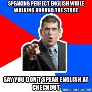 Stupidly Angry Retail Customer - speaking perfect english while walking around the store say you don't speak english at checkout