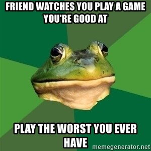 Foul Bachelor Frog - FRIEND WATCHES YOU PLAY A GAME you're good at PLAY THE WORST YOU EVER HAVE