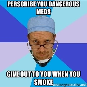 Typicalvrach - Perscribe you dangerous meds give out to you when you smoke