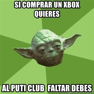 Advice Yoda Gives - si comprar un xbox quieres al puti club  faltar debes