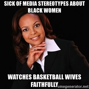 Irrational Black Woman - sick of media stereotypes about black women watches basketball wives faithfully