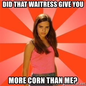 Jealous Girl - did that waitress give you more corn than me?