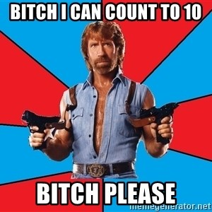 Chuck Norris  - bitch i can count to 10 bitch please