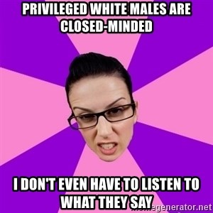 Privilege Denying Feminist - privileged white males are closed-minded i don't even have to listen to what they say