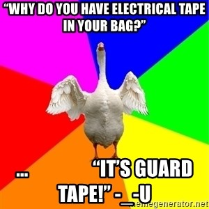 "Guardgoose - ""Why do you have electrical tape in your bag?"" ...                 ""It's GUARD TAPE!"" -_-U"
