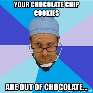 Typicalvrach - your chocolate chip cookies are out of chocolate...