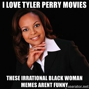 Irrational Black Woman - i love tyler perry movies these irrational black woman memes arent funny