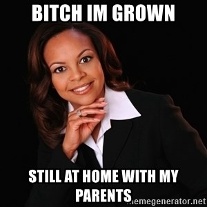 Irrational Black Woman - bitch im grown still at home with my parents