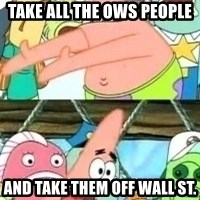 patrick star - Take all the oWS people and take them off wall st.
