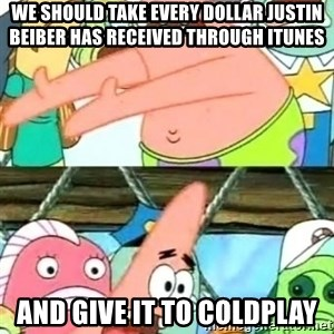 Push it Somewhere Else Patrick - WE SHOULD TAKE EVERY DOLLAR JUSTIN BEIBER HAS RECEIVED THROUGH ITUNES AND GIVE IT TO COLDPLAY