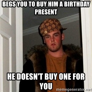 Scumbag Steve - Begs you to buy him a birthday present he doesn't buy one for you
