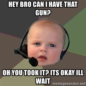 FPS N00b - hey bro can i have that gun? oh you took it? its okay ill wait