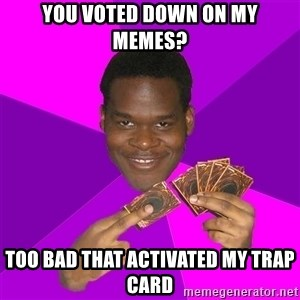 Cunning Black Strategist - you voted down on my memes? too bad that activated my trap card