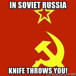 In Soviet Russia - In soviet russia knife throws you!