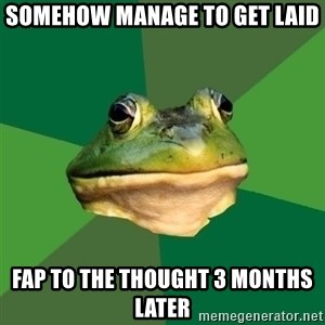 Foul Bachelor Frog - somehow manage to get laid fap to the thought 3 months later