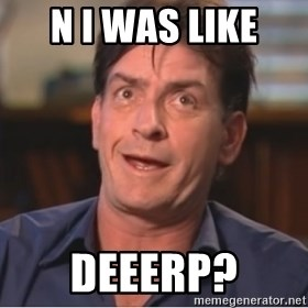 Sheen Derp - n i was like  deeerp?