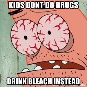 Stoned Patrick - kids dont do drugs drink bleach instead