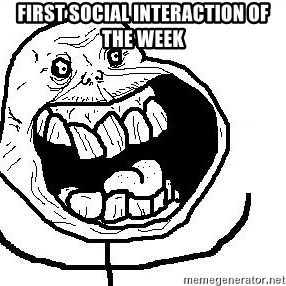 Happy Forever Alone - First social interaction of the week