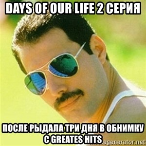 typical Queen Fan - Days of our life 2 серия после рыдала три дня в обнимку с Greates Hits