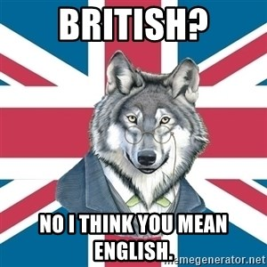 Sir Courage Wolf Esquire - British? No I think you Mean English.