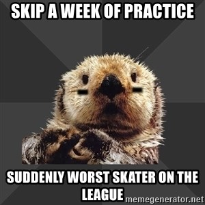Roller Derby Otter - skip a week of practice suddenly worst skater on the league