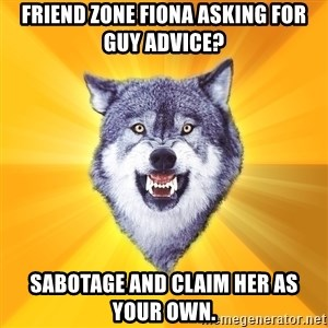 Courage Wolf - Friend Zone Fiona asking for guy advice? Sabotage and claim her as your own.