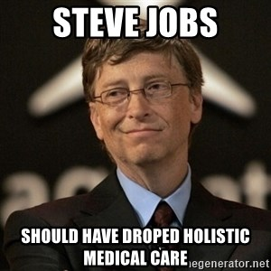 Bill Gates - STEVE JOBS SHOULD HAVE DROPED HOLISTIC MEDICAL CARE