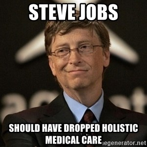 Bill Gates - steve jobs SHOULD HAVE DROPPED HOLISTIC MEDICAL CARE