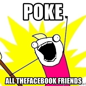 X ALL THE THINGS - poke  all thefacebook friends