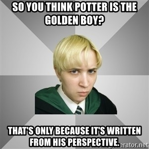Socially Awkward Potterhead - So you think Potter is the golden boy? That's only because it's written from his perspective.