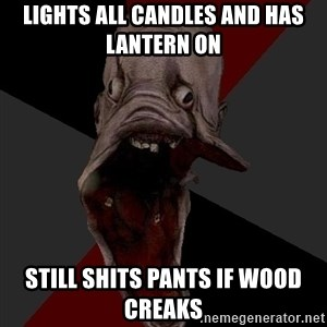 Amnesiaralph - lights all candles and has lantern on still shits pants if wood creaks