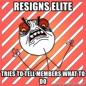 iHate - RESIGNS ELITE TRIES TO TELL MEMBERS WHAT TO DO