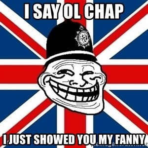 British Troll - I SAY OL CHAP I JUST SHOWED YOU MY FANNY
