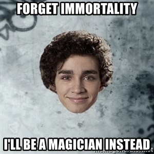 Nathan  - Forget immortality i'll be a magician instead