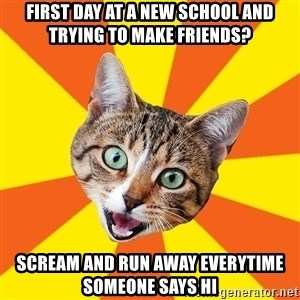 Bad Advice Cat - First day at a new school and trying to make friends? Scream and run away everytime someone says hi