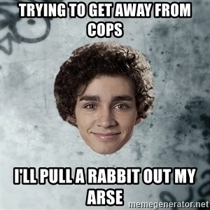 Nathan  - trying to get away from cops I'll pull a rabbit out my arse
