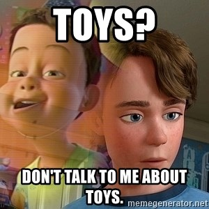PTSD Andy - Toys? don't talk to me about toys.