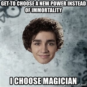 Nathan  - Get to choose a new power instead of immortality i choose magician