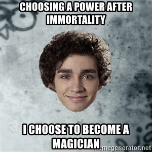 Nathan  - choosing a power after immortality i choose to become a magician